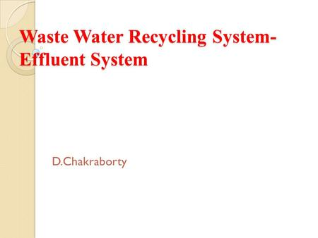 Waste Water Recycling System- Effluent System D.Chakraborty.