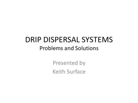 DRIP DISPERSAL SYSTEMS Problems and Solutions Presented by Keith Surface.