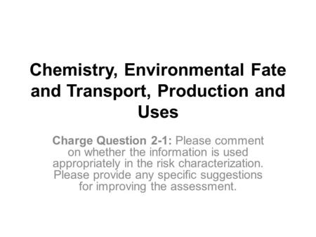 Chemistry, Environmental Fate and Transport, Production and Uses Charge Question 2-1: Please comment on whether the information is used appropriately in.