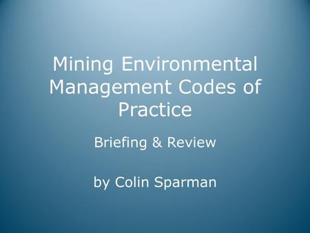 Mining Environmental Management Codes of Practice Briefing & Review by Colin Sparman.
