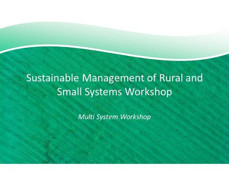 Sustainable Management of Rural and Small Systems Workshop Multi System Workshop.
