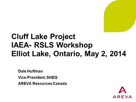 Cluff Lake Project IAEA- RSLS Workshop Elliot Lake, Ontario, May 2, 2014 Dale Huffman Vice-President, SHEQ AREVA Resources Canada.