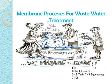 Membrane Processes For Waste Water Treatment By: Rohit Chaurasia 3 rd B. Tech. Civil Engineering 71/08.