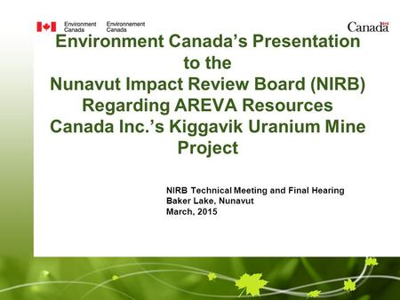 Environment Canada's Presentation to the Nunavut Impact Review Board (NIRB) Regarding AREVA Resources Canada Inc.'s Kiggavik Uranium Mine Project NIRB.