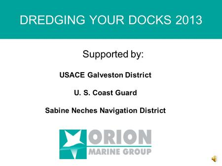 DREDGING YOUR DOCKS 2013 Supported by: USACE Galveston District U. S. Coast Guard Sabine Neches Navigation District.