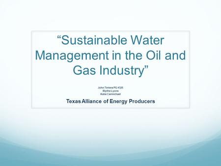 """Sustainable Water Management in the Oil and Gas Industry"" John Tintera PG #325 Blythe Lyons Katie Carmichael Texas Alliance of Energy Producers."