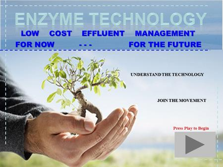 1 LOW COST EFFLUENT MANAGEMENT FOR NOW - - - FOR THE FUTURE UNDERSTAND THE TECHNOLOGY JOIN THE MOVEMENT Press Play to Begin.