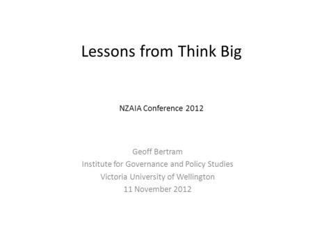 Lessons from Think Big NZAIA Conference 2012 Geoff Bertram Institute for Governance and Policy Studies Victoria University <strong>of</strong> Wellington 11 November 2012.