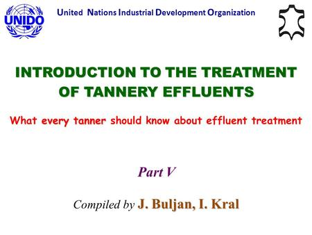 INTRODUCTION TO THE TREATMENT OF TANNERY EFFLUENTS every tanner What every tanner should know about effluent treatment U nited N ations I ndustrial D evelopment.