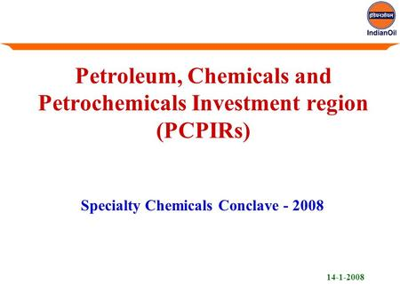 Petroleum, Chemicals and Petrochemicals Investment region (PCPIRs) Specialty Chemicals Conclave - 2008 14-1-2008.