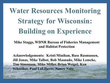 Water Resources Monitoring Strategy for Wisconsin: Building on Experience Mike Staggs, WDNR Bureau of Fisheries Management and Habitat Protection Acknowledgements:
