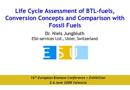 Dr. Niels Jungbluth ESU-services Ltd., Uster, Switzerland Life Cycle Assessment of BTL-fuels, Conversion Concepts and Comparison with Fossil Fuels 16 th.