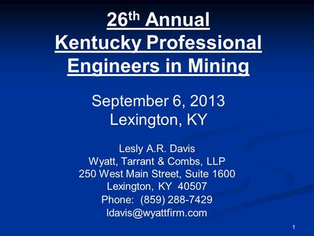 1 26 th Annual Kentucky Professional Engineers in Mining Lesly A.R. Davis Wyatt, Tarrant & Combs, LLP 250 West Main Street, Suite 1600 Lexington, KY 40507.