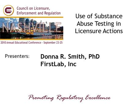 Presenters: Promoting Regulatory Excellence Use of Substance Abuse Testing in Licensure Actions Donna R. Smith, PhD FirstLab, Inc.