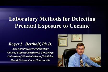 Laboratory Methods for Detecting Prenatal Exposure to Cocaine Roger L. Bertholf, Ph.D. Associate Professor of Pathology Chief of Clinical Chemistry & Toxicology.