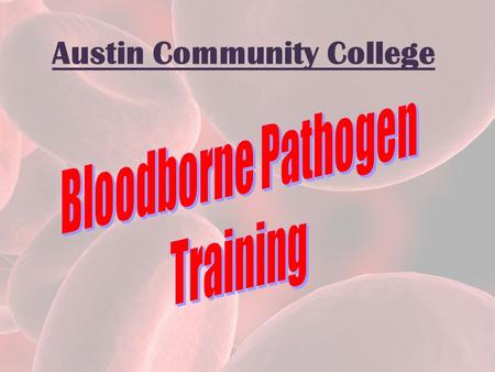 Austin Community College. WHY THIS TRAINING? OSHA & Texas Department of State Health Services Bloodborne Pathogen standard – OSHA and the TDSHS requires.