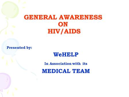 GENERAL AWARENESS ON HIV/AIDS Presented by: WeHELP In Association with its MEDICAL TEAM.