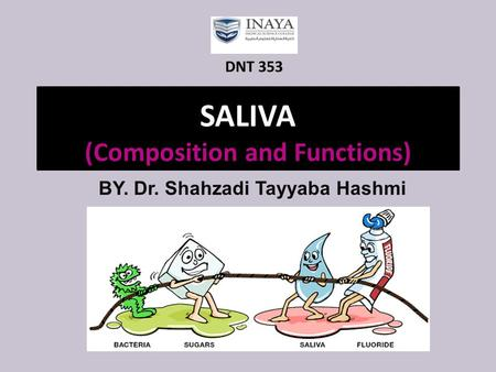 SALIVA (Composition and Functions) BY. Dr. Shahzadi Tayyaba Hashmi DNT 353.