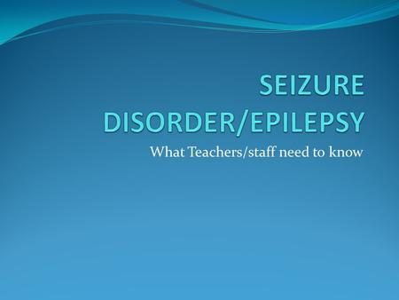 What Teachers/staff need to know. Definition of Seizures A seizure is described as an abnormal and excessive discharge of electrical activity in the brain.