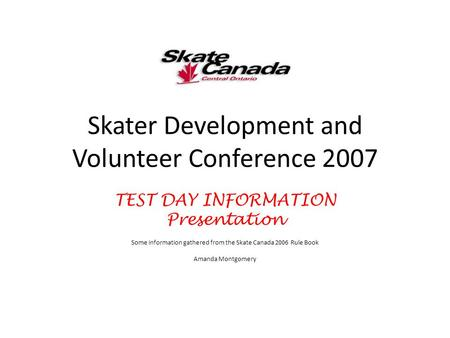 Skater Development and Volunteer Conference 2007 TEST DAY INFORMATION Presentation Some information gathered from the Skate Canada 2006 Rule Book Amanda.