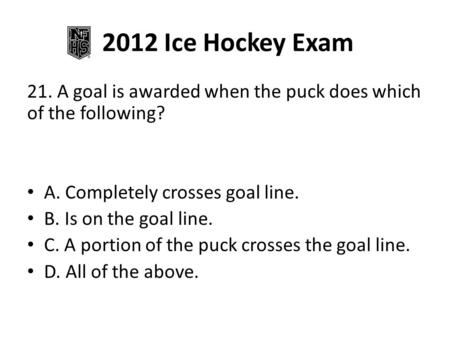 2012 Ice Hockey Exam 21. A goal is awarded when the puck does which of the following? A. Completely crosses goal line. B. Is on the goal line. C. A portion.
