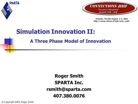 Simulation Innovation II: A Three Phase Model of Innovation Roger Smith SPARTA Inc. 407.380.0076 Orlando, Florida August 2-5, 2005