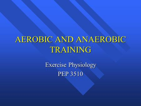 <strong>AEROBIC</strong> AND ANAEROBIC TRAINING <strong>Exercise</strong> Physiology PEP 3510.