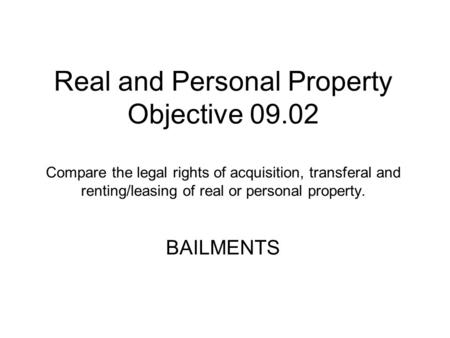 Real and Personal Property Objective 09.02 Compare the legal rights of acquisition, transferal and renting/leasing of real or personal property. BAILMENTS.