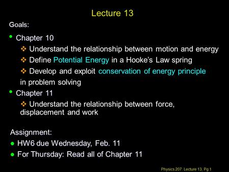 Physics 207: Lecture 13, Pg 1 Lecture 13 Goals: Assignment: l HW6 due Wednesday, Feb. 11 l For Thursday: Read all of Chapter 11 Chapter 10 Chapter 10 