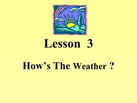 Lesson 3 How's The Weather ?. Lesson 3 How's The Weather Vocabulary 1.weather 天氣 名詞 Ex. How's the weather ? 2.Tainan 台南 名詞 Ex. I live in Tainan. 3. rain.
