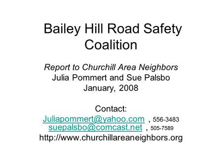 Bailey Hill Road Safety Coalition Report to Churchill Area Neighbors Julia Pommert and Sue Palsbo January, 2008 Contact: