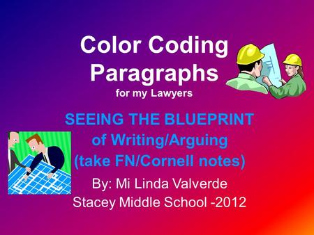 Color Coding Paragraphs for my Lawyers SEEING THE BLUEPRINT of Writing/Arguing (take FN/Cornell notes) By: Mi Linda Valverde Stacey Middle School -2012.