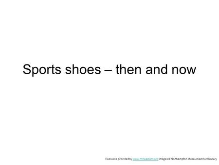 Sports shoes – then and now Resource provided by www.mylearning.org images © Northampton Museum and Art Gallerywww.mylearning.org.