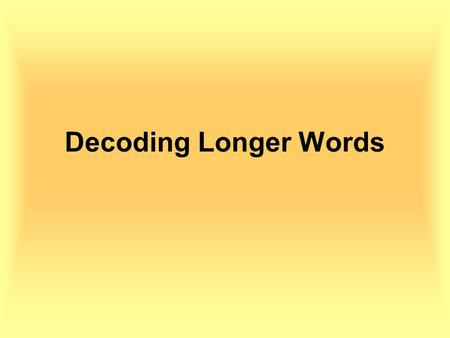 Decoding Longer Words. Decoding Long Words To decode a long word you should first decide where each syllable ends.