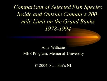 Comparison of Selected Fish Species Inside and Outside Canada's 200- mile Limit on the Grand Banks 1978-1994 Amy Williams MES Program, Memorial University.
