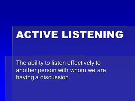 ACTIVE LISTENING The ability to listen effectively to another person with whom we are having a discussion.