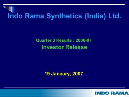 Indo Rama Synthetics (India) Ltd. Quarter 3 Results : 2006-07 Investor Release 19 January, 2007.