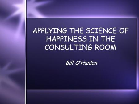 APPLYING THE SCIENCE OF HAPPINESS IN THE CONSULTING ROOM Bill O'Hanlon.