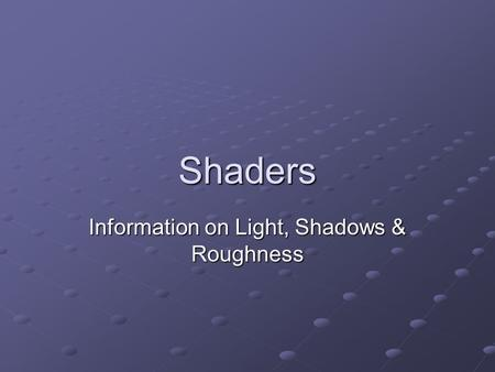 Shaders Information on Light, Shadows & Roughness.