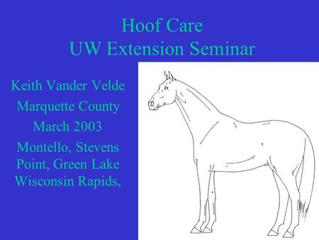Hoof Care UW Extension Seminar Keith Vander Velde Marquette County March 2003 Montello, Stevens Point, Green Lake Wisconsin Rapids,