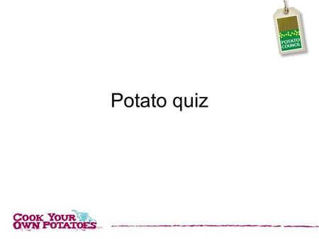 Potato quiz. 1. Potatoes contain high amounts of which Vitamin? 1. C 2. A 3. D 4. X.