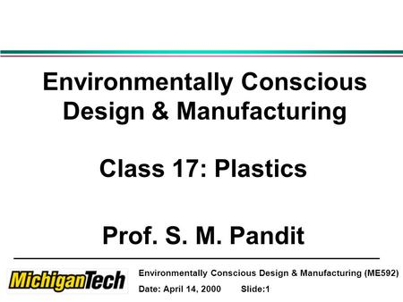 Environmentally Conscious Design & Manufacturing (ME592) Date: April 14, 2000 Slide:1 Environmentally Conscious Design & Manufacturing Class 17: Plastics.