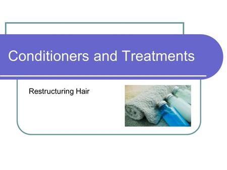 Conditioners and Treatments Restructuring Hair. Conditioners Conditioners contain proteins or moisturizers to help restructure hair Provide strength and.