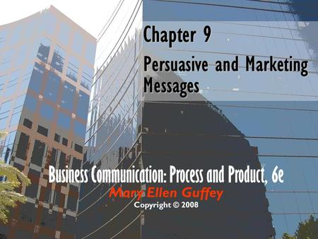 Business Communication: Process and Product, 6e Mary Ellen Guffey Copyright © 2008 Chapter 9 Persuasive and Marketing Messages.