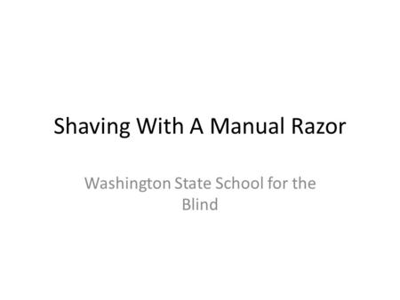 Shaving With A Manual Razor Washington State School for the Blind.