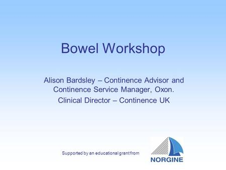 Bowel Workshop Alison Bardsley – Continence Advisor and Continence Service Manager, Oxon. Clinical Director – Continence UK Supported by an educational.