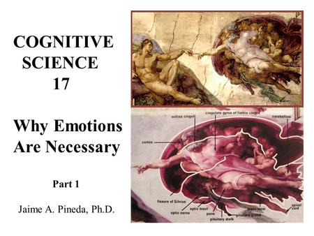 COGNITIVE SCIENCE 17 Why Emotions Are Necessary Jaime A. Pineda, Ph.D.