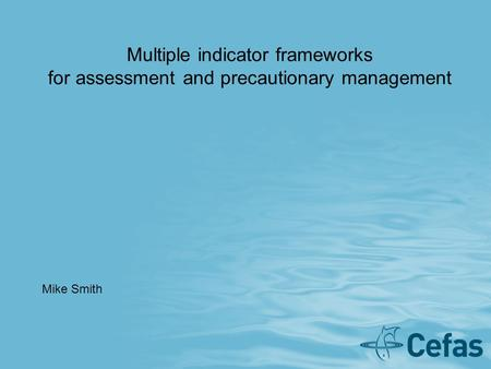 Multiple indicator frameworks for assessment and precautionary management Mike Smith.