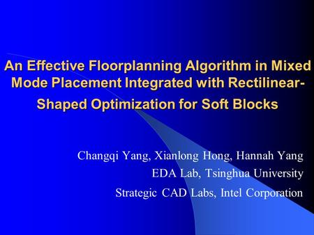 An Effective Floorplanning Algorithm in Mixed Mode Placement Integrated with Rectilinear- Shaped Optimization for Soft Blocks Changqi Yang, Xianlong Hong,