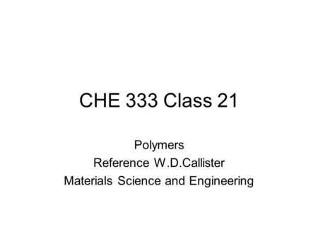 CHE 333 Class 21 Polymers Reference W.D.Callister Materials Science and Engineering.
